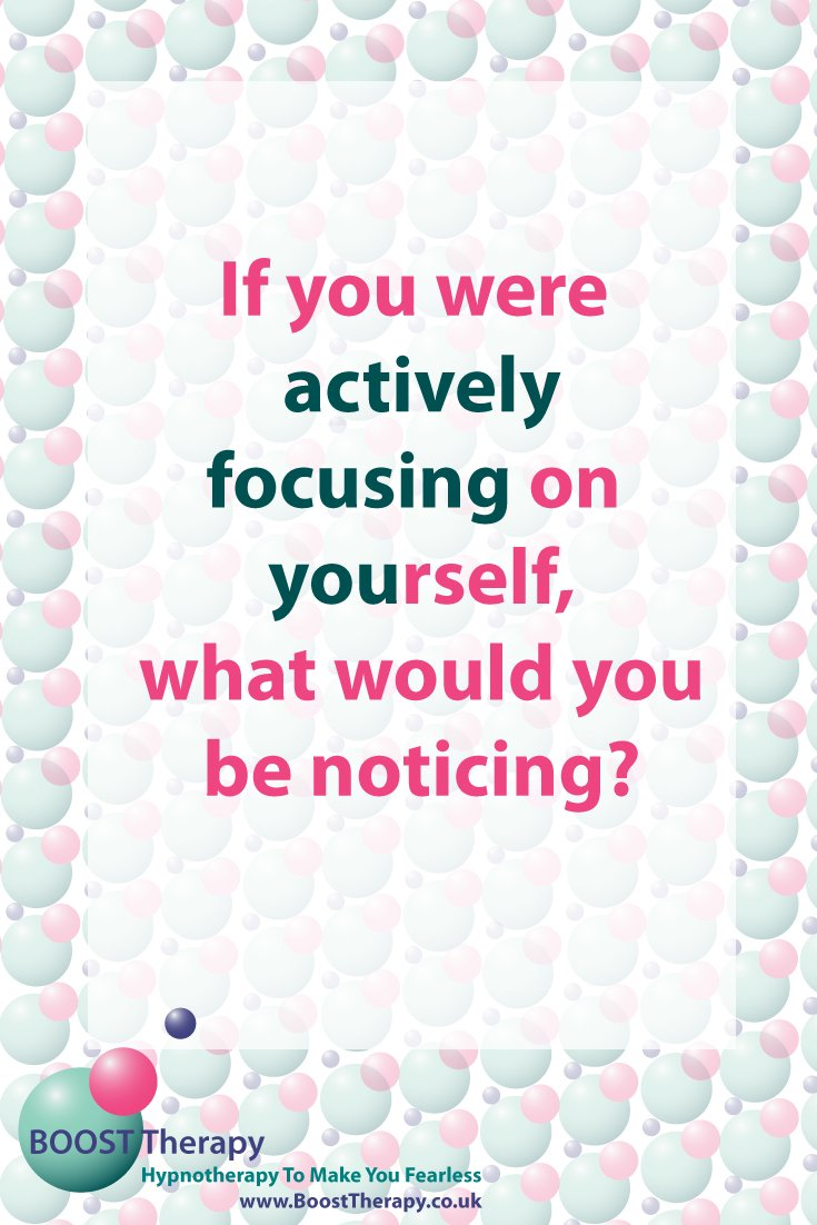 If you were actively focusing on you what would you be noticing?